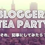 「Bloggers Tea Party」がリニューアル!約半年間を振り返ってみる