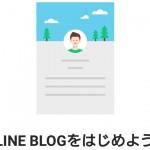 一般人がラインブログを開設し投稿するまでの流れをざっくりと紹介!